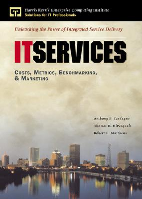 IT Services: Costs, Metrics, Benchmarking and Marketing, Tardugno, Anthony; DiPasquale, Thomas; Matthews, Robert