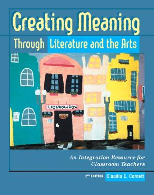 Image for Creating Meaning Through Literature and the Arts: An Integration Resource for Classroom Teachers (2nd Edition)