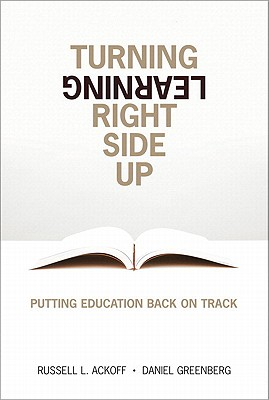 Turning Learning Right Side Up: Putting Education, Ackoff, Russell L.