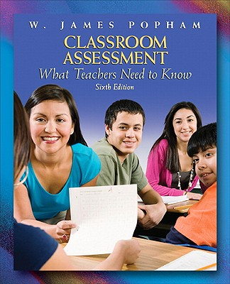 Classroom Assessment: What Teachers Need to Know (6th Edition), Popham, W. James