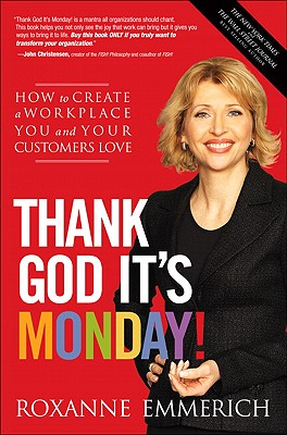 Thank God It's Monday!: How to Create a Workplace You and Your Customers Love, Roxanne Emmerich