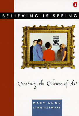 Believing Is Seeing: Creating the Culture of Art, Staniszewski, Mary Anne