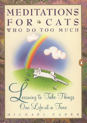 Meditations for Cats Who Do Too Much: Learning to Take Things One Life at a Time, Cader, Michael