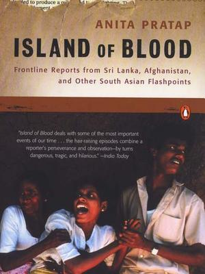 Island of Blood: Frontline Reports from Sri Lanka, Afghanistan, and Other South Asian Flashpoints, Pratap, Anita