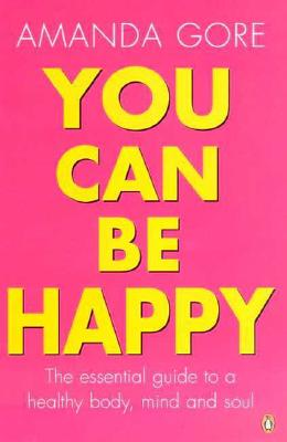 Image for You Can Be Happy: The essential guide to a healthy body, mind & soul