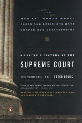 A People's History of the Supreme Court: The Men and Women Whose Cases and Decisions Have Shaped OurConstitution: Revised Edition, Peter Irons