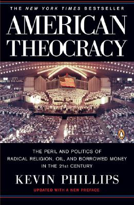 American Theocracy: The Peril and Politics of Radical Religion, Oil, and Borrowed Money in the 21st Century, Phillips, Kevin