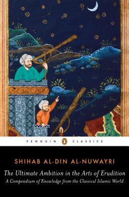 The Ultimate Ambition in the Arts of Erudition: A Compendium of Knowledge from the Classical Islamic World, Shihab al-Din al-Nuwayri