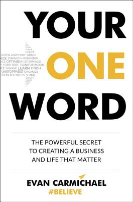 Your One Word: The Powerful Secret to Creating a Business and Life That Matter, Carmichael, Evan