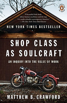 Shop Class as Soulcraft: An Inquiry into the Value of Work, Matthew B. Crawford