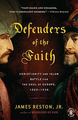 Defenders of the Faith: Christianity and Islam Battle for the Soul of Europe, 1520-1536, James Reston Jr.