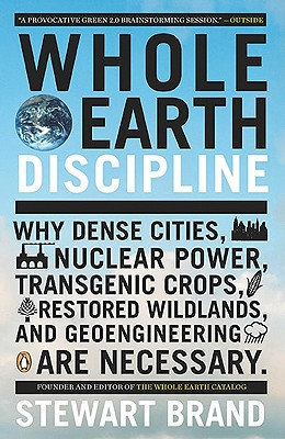 Whole Earth Discipline: Why Dense Cities, Nuclear Power, Transgenic Crops, RestoredWildlands, and Geoengineering Are Necessary, Brand, Stewart