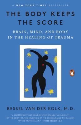 The Body Keeps the Score: Brain, Mind, and Body in the Healing of Trauma, Bessel van der Kolk MD