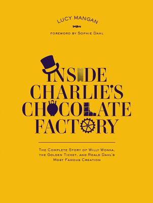 Image for Inside Charlie's Chocolate Factory: The Complete Story of Willy Wonka, the Golden Ticket, and Roald Dahl's Most Famous Creation.