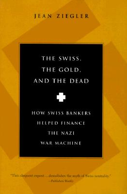 Image for The Swiss, the Gold, and the Dead: How Swiss Bankers Helped Finance the Nazi War MacHine