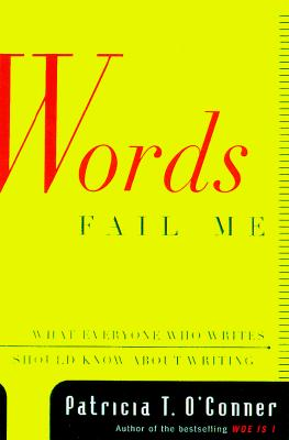 Words Fail Me: What Everyone Who Writes Should Know About Writing, O'Conner, Patricia T..