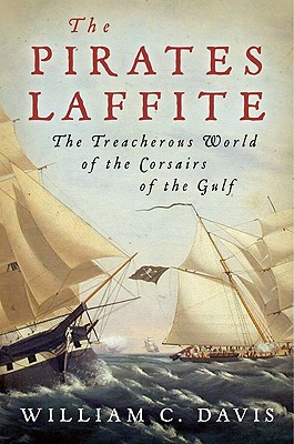 The Pirates Laffite: The Treacherous World of the Corsairs of the Gulf, Davis, William C.