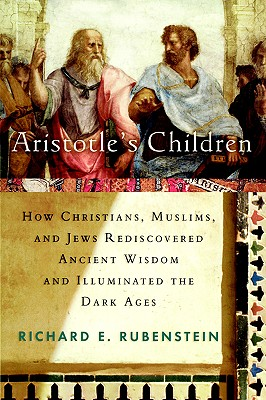 Image for Aristotle's Children: How Christians, Muslims, and Jews Rediscovered Ancient Wisdom and Illuminated the Dark Ages
