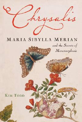 Chrysalis: Maria Sibylla Merian and the Secrets of Metamorphosis, Todd, Kim