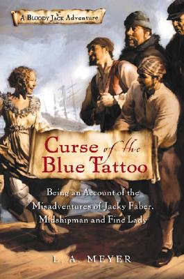 Curse of the Blue Tattoo: Being an Account of the Misadventures of Jacky Faber, Midshipman and Fine Lady (Bloody Jack Adventures), L. A. Meyer