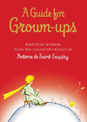 A Guide for Grown-Ups: Essential Wisdom from the Collected Works of Antoine De Saint-Exupery, Saint-Exupery, Antoine De; De Saint-Exupery, Antoine