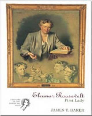 Eleanor Roosevelt: First Lady: Creators of the American Mind Series, Volume II, Baker, James T.