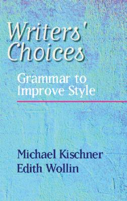 Writers' Choices: Grammar to Improve Style, Kischner, Michael; Wollin, Edith