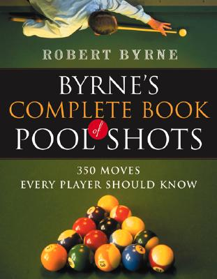 Byrne's Complete Book of Pool Shots: 350 Moves Every Player Should Know, BYRNE, Robert