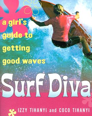 SURF DIVA : A GIRL'S GUIDE TO GETTING GO, ISABELLE TIHANYI