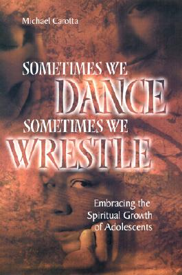 Image for Sometimes We Dance, Sometimes We Wrestle: Embracing the Spiritual Growth of Adolescents