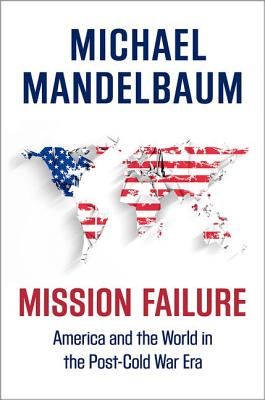 Image for Mission Failure: America and the World in the Post-Cold War Era