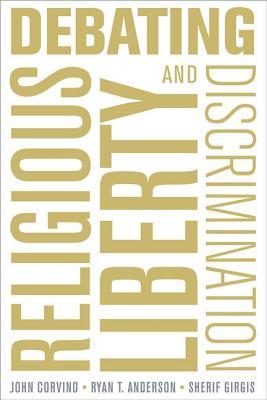 Debating Religious Liberty and Discrimination, Corvino, John; Anderson, Ryan T.; Girgis, Sherif