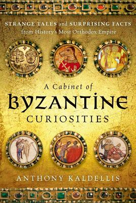 A Cabinet of Byzantine Curiosities: Strange Tales and Surprising Facts from History's Most Orthodox Empire, Anthony Kaldellis