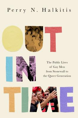Image for Out in Time: The Public Lives of Gay Men from Stonewall to the Queer Generation