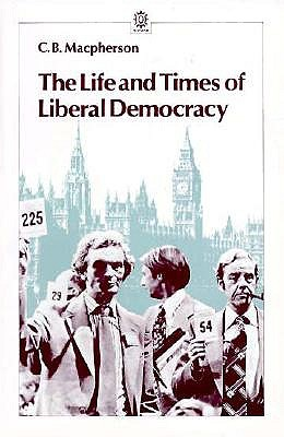 The Life and Times of Liberal Democracy (Opus Books), Macpherson, C. B.