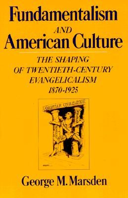 Image for Fundamentalism and the American Culture: The Shaping of Twentieth-Century Evangelicalism, 1870-1925