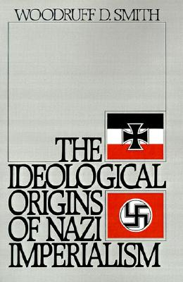 The Ideological Origins of Nazi Imperialism, Smith, Woodruff D.