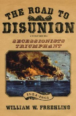 2: The Road to Disunion, Volume II: Secessionists Triumphant 1854-1861, Freehling, William W.