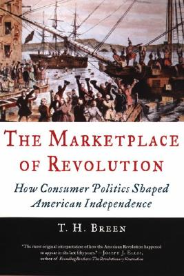 The Marketplace of Revolution: How Consumer Politics Shaped American Independence, Breen, T. H.