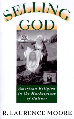 Selling God: American Religion in the Marketplace of Culture, Moore, R. Laurence
