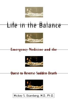 Life in the Balance: Emergency Medicine and the Quest to Reverse Sudden Death, Eisenberg, Mickey