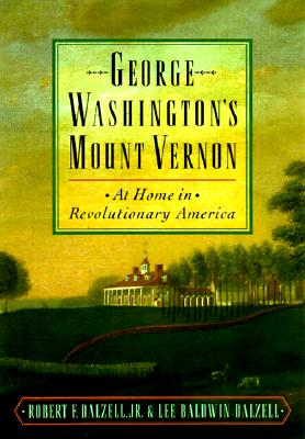 George Washington's Mount Vernon : At Home in Revolutionary America, Dalzell, Robert F.; Dalzell, Lee Baldwin