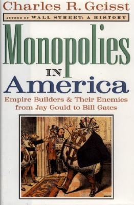 Monopolies in America : Empire Builders and Their Enemies from Jay Gould to Bill Gates, Geisst, Charles R.
