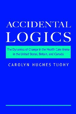 Accidental Logics: The Dynamics of Change in the Health Care Arena in the United States, Britain, and Canada, Tuohy, Carolyn Hughes