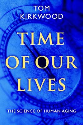 Time of Our Lives: The Science of Human Aging, Kirkwood, Tom