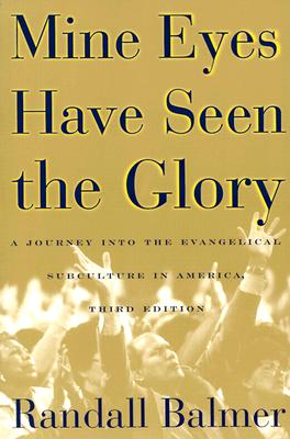 Mine Eyes Have Seen the Glory: A Journey into the Evangelical Subculture in America, Balmer, Randall