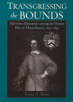 Transgressing the Bounds: Subversive Enterprises among the Puritan Elite in Massachusetts, 1630-1692 (Religion in America), Louise A. Breen