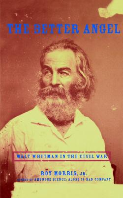 The Better Angel: Walt Whitman in the Civil War, Morris, Roy