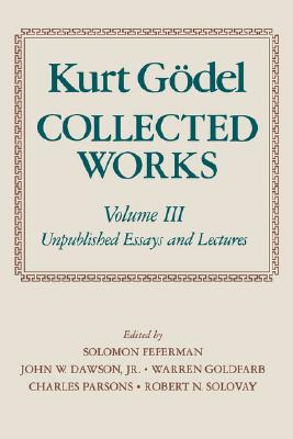 Collected Works, Vol. 3: Unpublished Essays and Lectures, Kurt Godel