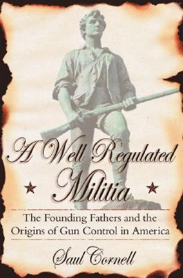 Image for A Well-Regulated Militia: The Founding Fathers and the Origins of Gun Control in America